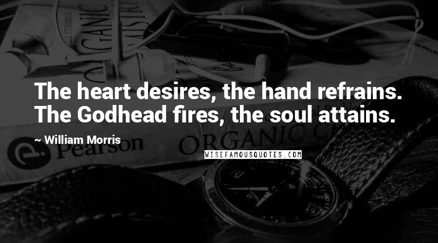 William Morris quotes: The heart desires, the hand refrains. The Godhead fires, the soul attains.