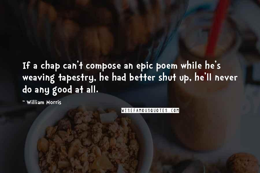William Morris quotes: If a chap can't compose an epic poem while he's weaving tapestry, he had better shut up, he'll never do any good at all.