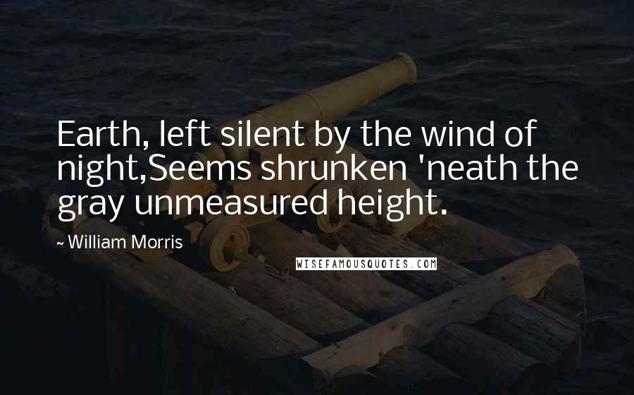 William Morris quotes: Earth, left silent by the wind of night,Seems shrunken 'neath the gray unmeasured height.