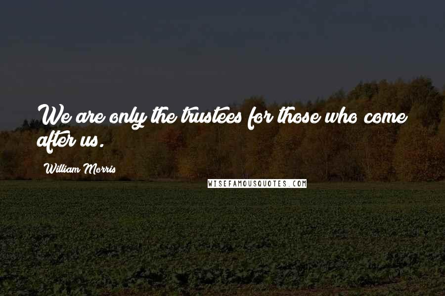 William Morris quotes: We are only the trustees for those who come after us.