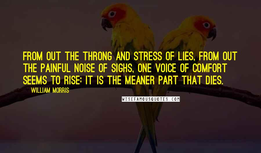 William Morris quotes: From out the throng and stress of lies, from out the painful noise of sighs, one voice of comfort seems to rise: It is the meaner part that dies.