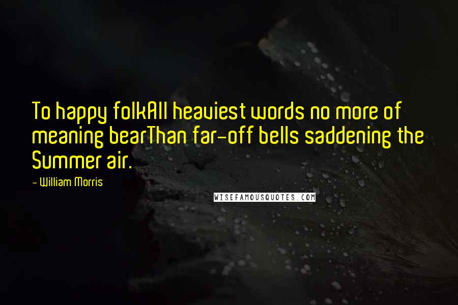 William Morris quotes: To happy folkAll heaviest words no more of meaning bearThan far-off bells saddening the Summer air.