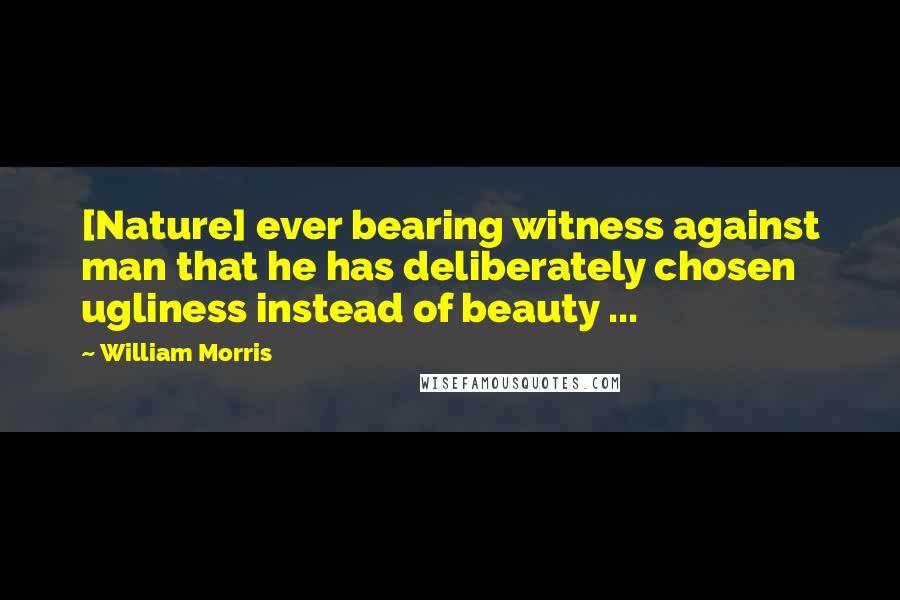 William Morris quotes: [Nature] ever bearing witness against man that he has deliberately chosen ugliness instead of beauty ...