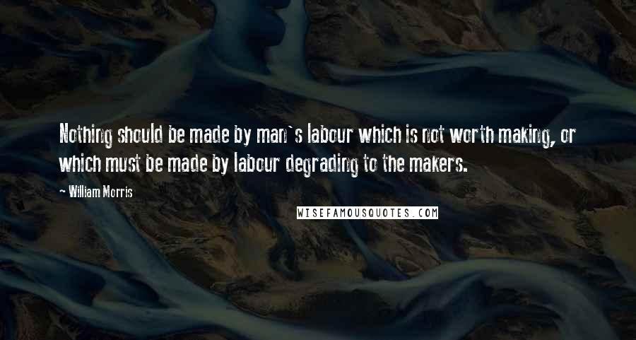 William Morris quotes: Nothing should be made by man's labour which is not worth making, or which must be made by labour degrading to the makers.