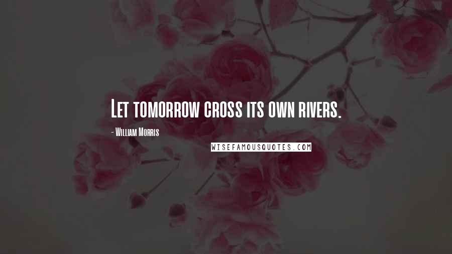 William Morris quotes: Let tomorrow cross its own rivers.
