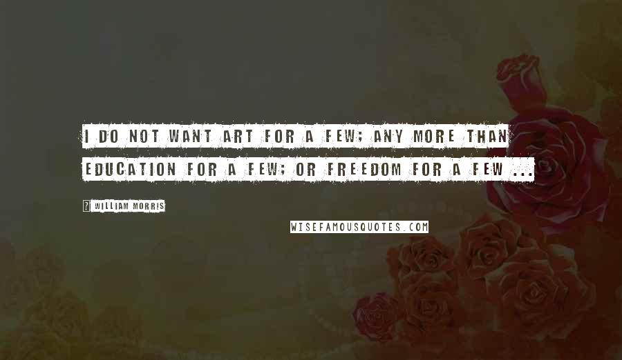 William Morris quotes: I do not want art for a few; any more than education for a few; or freedom for a few ...