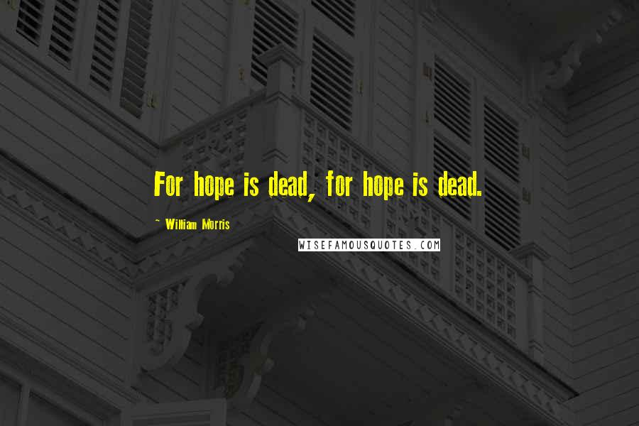 William Morris quotes: For hope is dead, for hope is dead.