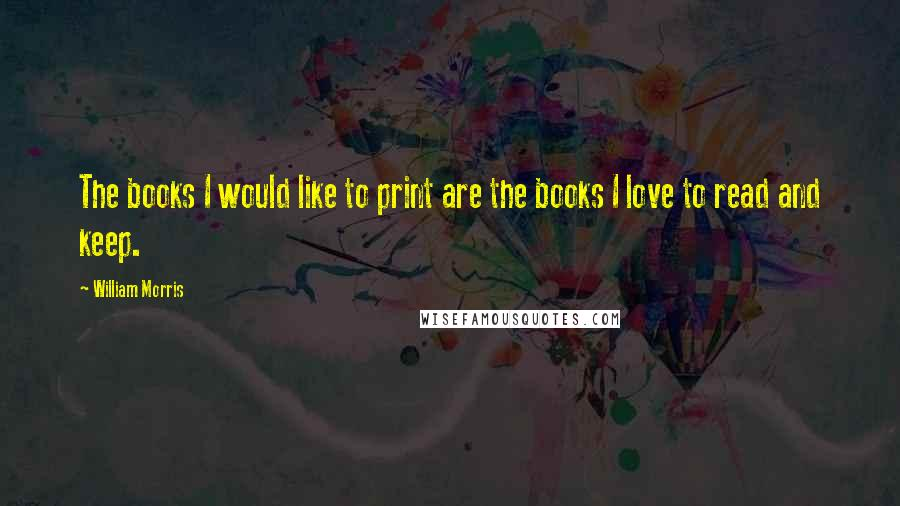 William Morris quotes: The books I would like to print are the books I love to read and keep.