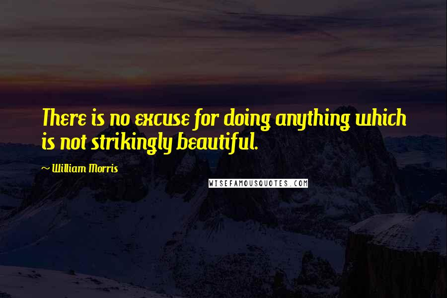 William Morris quotes: There is no excuse for doing anything which is not strikingly beautiful.