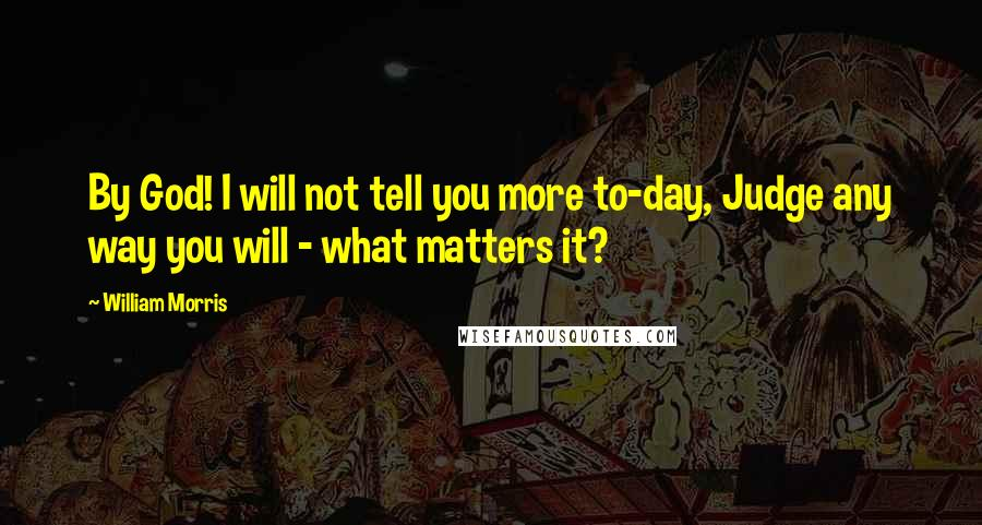 William Morris quotes: By God! I will not tell you more to-day, Judge any way you will - what matters it?