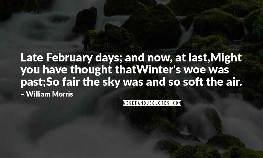William Morris quotes: Late February days; and now, at last,Might you have thought thatWinter's woe was past;So fair the sky was and so soft the air.