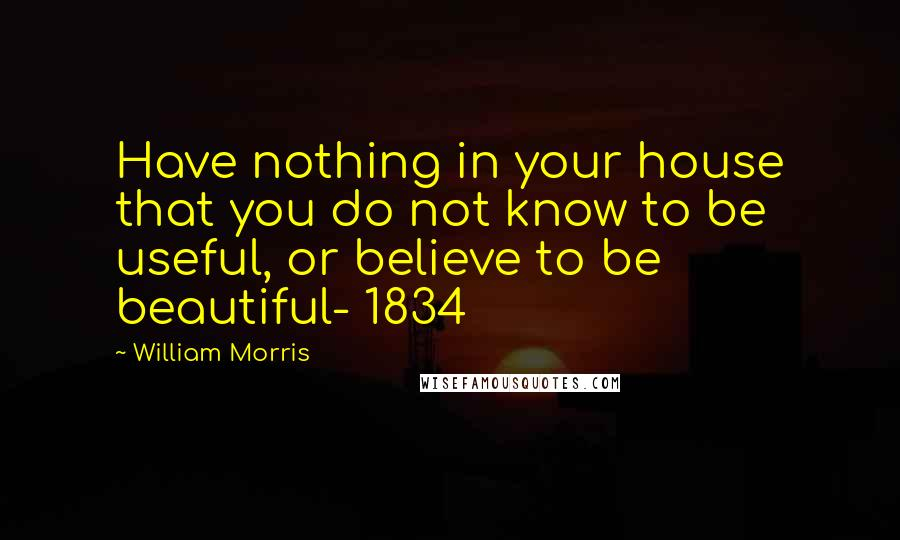 William Morris quotes: Have nothing in your house that you do not know to be useful, or believe to be beautiful- 1834