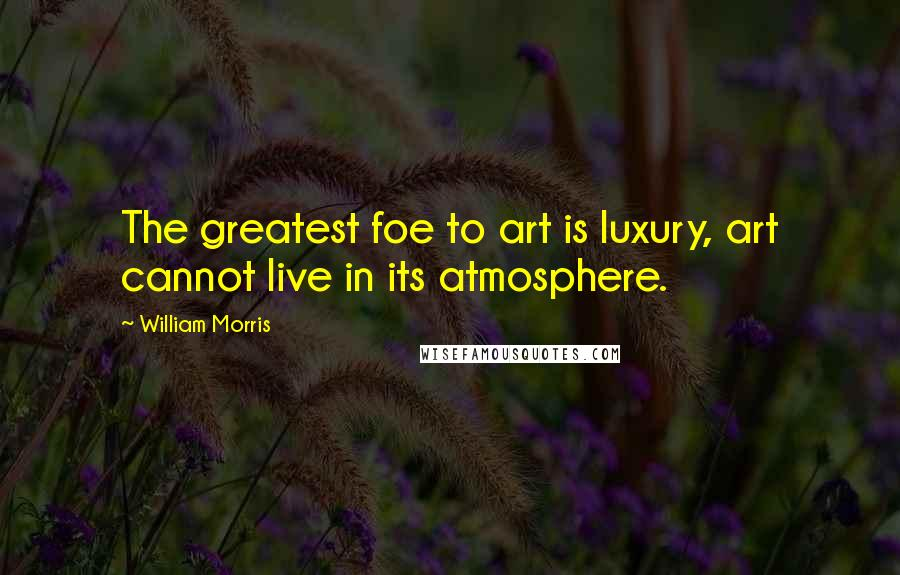 William Morris quotes: The greatest foe to art is luxury, art cannot live in its atmosphere.