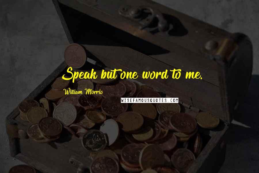 William Morris quotes: Speak but one word to me.
