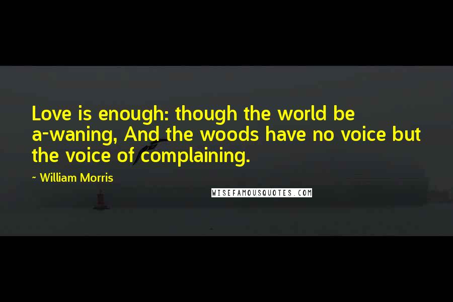 William Morris quotes: Love is enough: though the world be a-waning, And the woods have no voice but the voice of complaining.