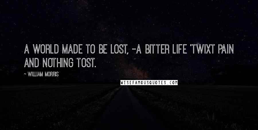 William Morris quotes: A world made to be lost, -A bitter life 'twixt pain and nothing tost.