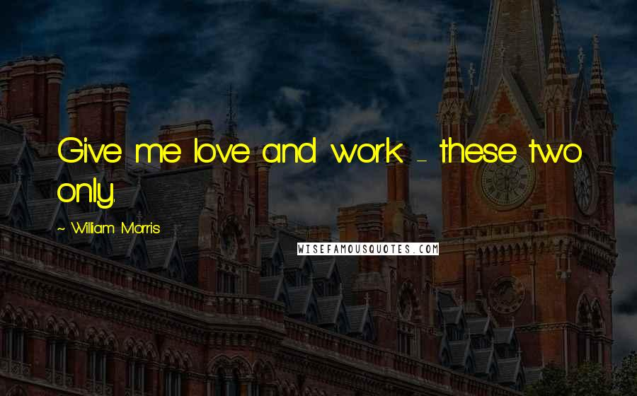 William Morris quotes: Give me love and work - these two only.