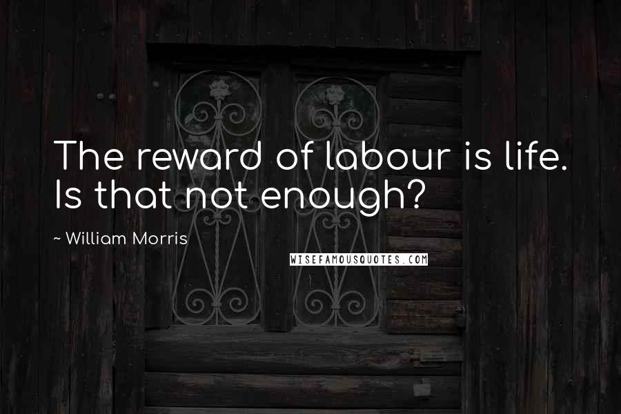 William Morris quotes: The reward of labour is life. Is that not enough?