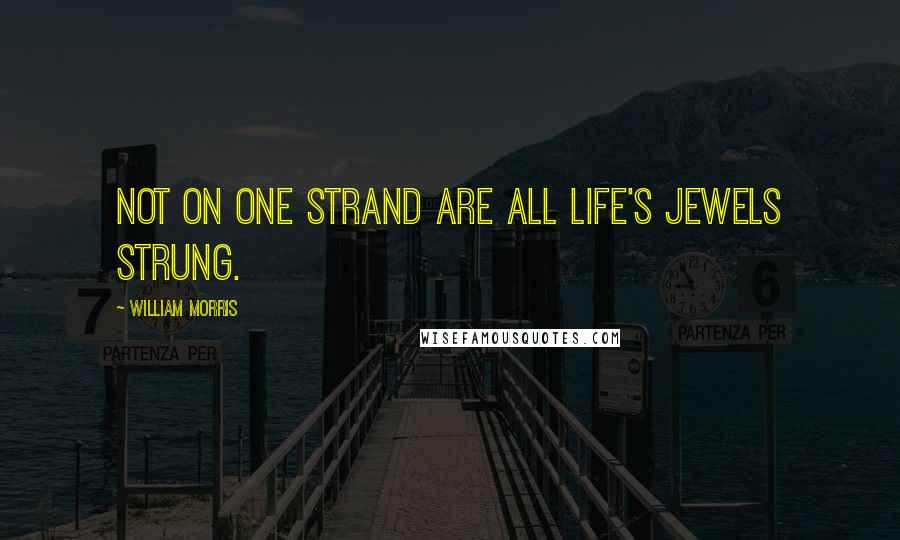 William Morris quotes: Not on one strand are all life's jewels strung.