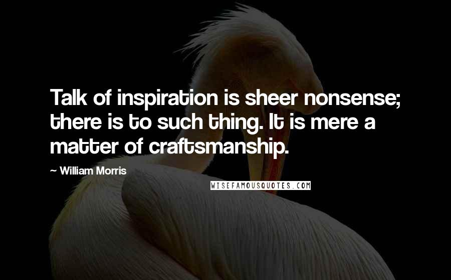William Morris quotes: Talk of inspiration is sheer nonsense; there is to such thing. It is mere a matter of craftsmanship.