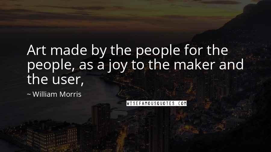 William Morris quotes: Art made by the people for the people, as a joy to the maker and the user,