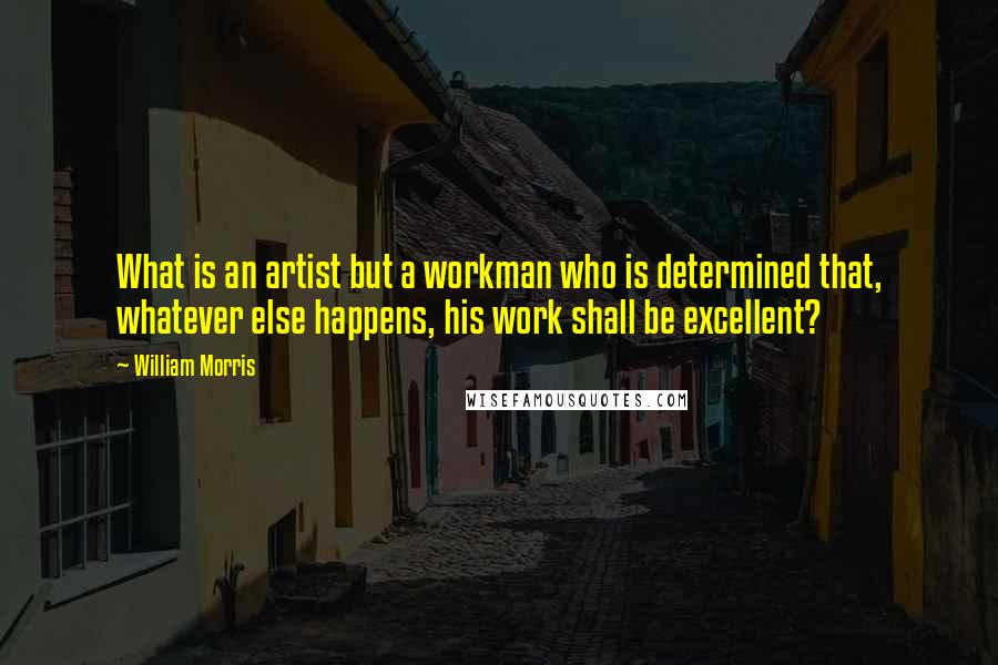 William Morris quotes: What is an artist but a workman who is determined that, whatever else happens, his work shall be excellent?