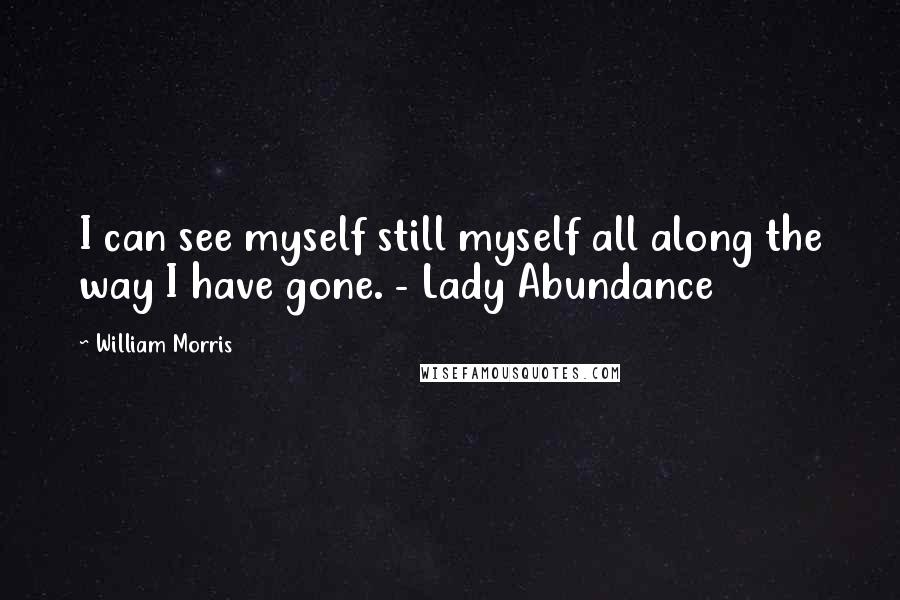 William Morris quotes: I can see myself still myself all along the way I have gone. - Lady Abundance