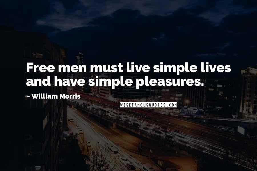William Morris quotes: Free men must live simple lives and have simple pleasures.