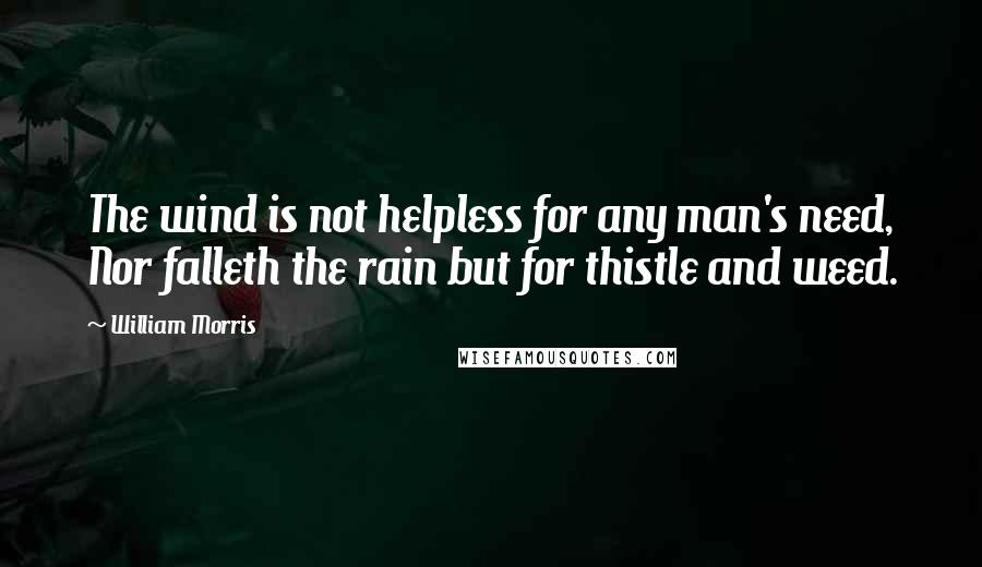 William Morris quotes: The wind is not helpless for any man's need, Nor falleth the rain but for thistle and weed.