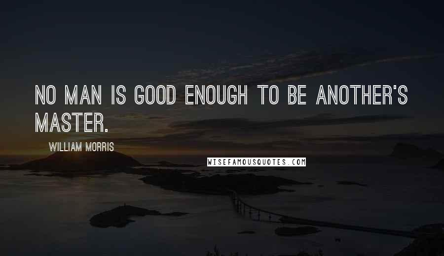 William Morris quotes: No man is good enough to be another's master.
