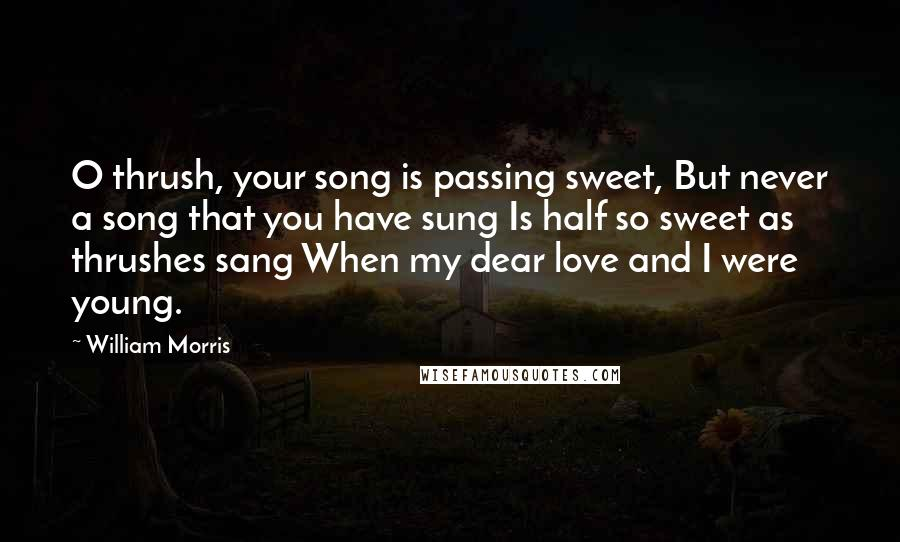 William Morris quotes: O thrush, your song is passing sweet, But never a song that you have sung Is half so sweet as thrushes sang When my dear love and I were young.