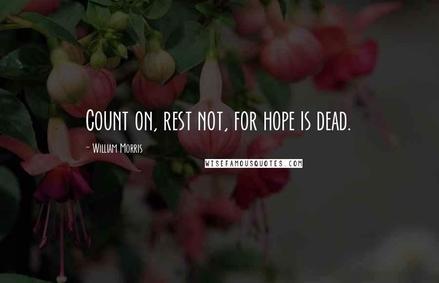 William Morris quotes: Count on, rest not, for hope is dead.