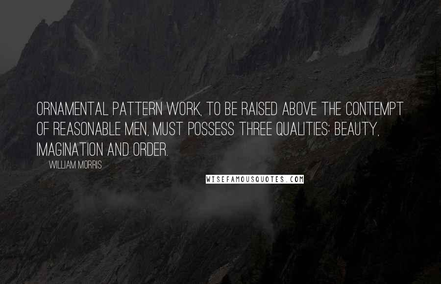 William Morris quotes: Ornamental pattern work, to be raised above the contempt of reasonable men, must possess three qualities: beauty, imagination and order.