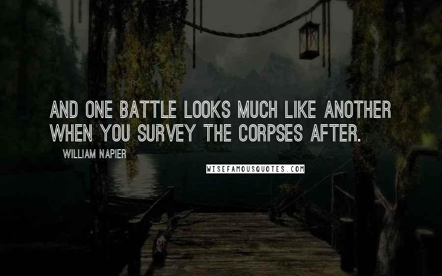 William Napier quotes: And one battle looks much like another when you survey the corpses after.