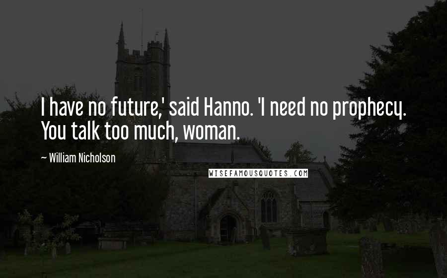 William Nicholson quotes: I have no future,' said Hanno. 'I need no prophecy. You talk too much, woman.