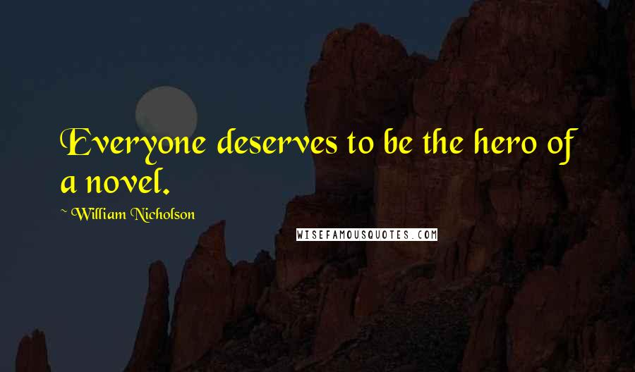 William Nicholson quotes: Everyone deserves to be the hero of a novel.