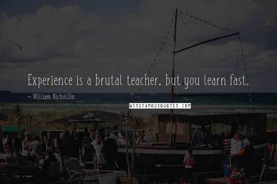 William Nicholson quotes: Experience is a brutal teacher, but you learn fast.