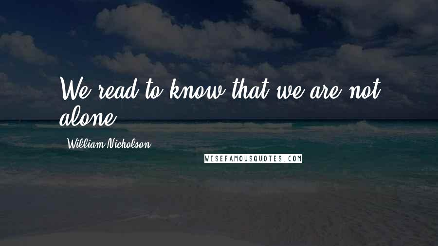 William Nicholson quotes: We read to know that we are not alone.