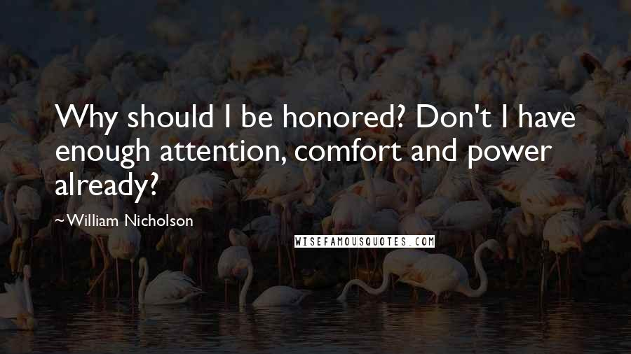 William Nicholson quotes: Why should I be honored? Don't I have enough attention, comfort and power already?