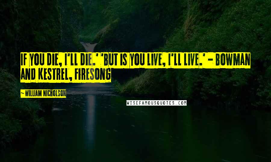 William Nicholson quotes: If you die, I'll die.' 'But is you live, I'll live.' - Bowman and Kestrel, Firesong