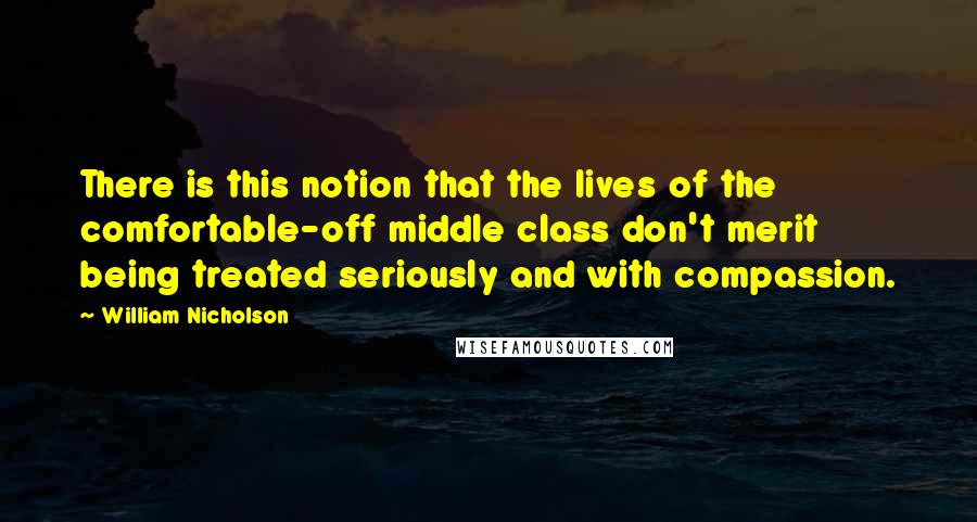 William Nicholson quotes: There is this notion that the lives of the comfortable-off middle class don't merit being treated seriously and with compassion.