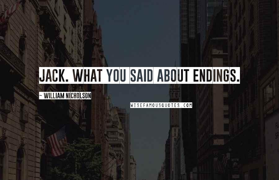 William Nicholson quotes: Jack. What you said about endings.