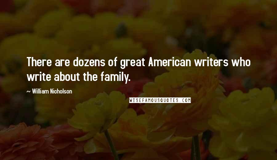 William Nicholson quotes: There are dozens of great American writers who write about the family.