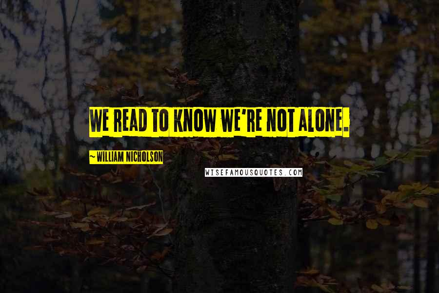 William Nicholson quotes: We read to know we're not alone.