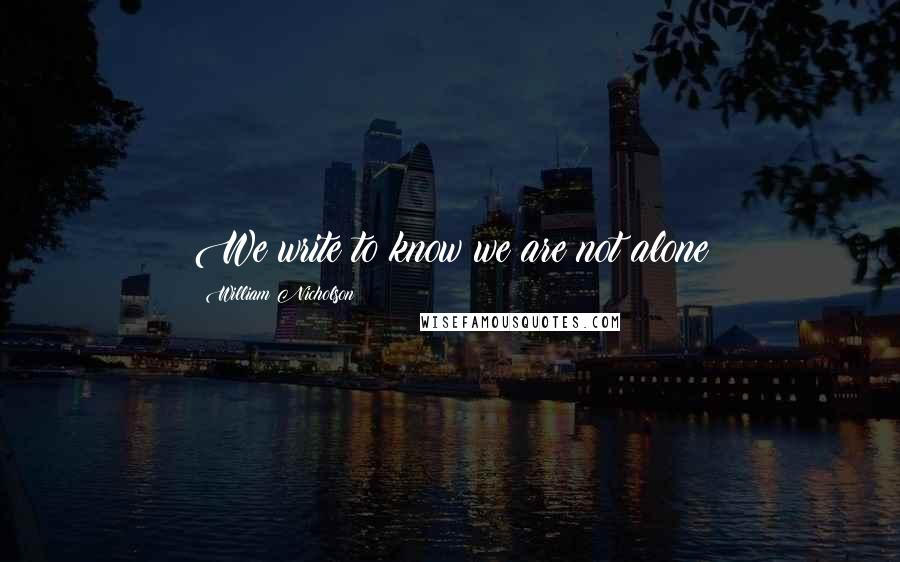 William Nicholson quotes: We write to know we are not alone