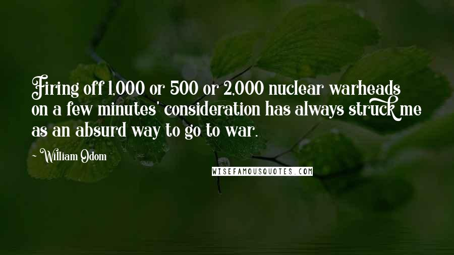 William Odom quotes: Firing off 1,000 or 500 or 2,000 nuclear warheads on a few minutes' consideration has always struck me as an absurd way to go to war.