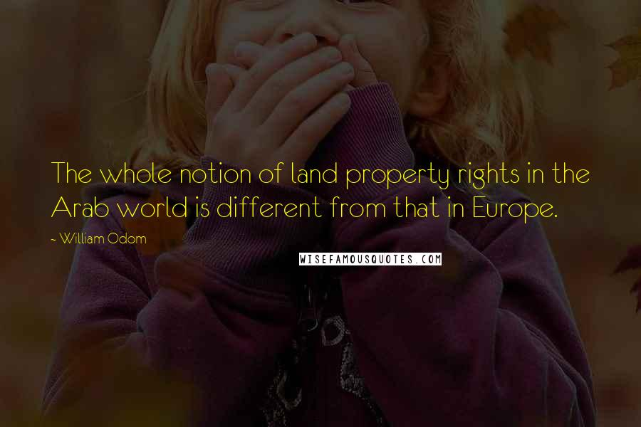 William Odom quotes: The whole notion of land property rights in the Arab world is different from that in Europe.