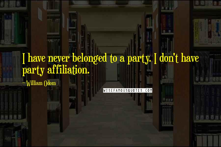 William Odom quotes: I have never belonged to a party. I don't have party affiliation.