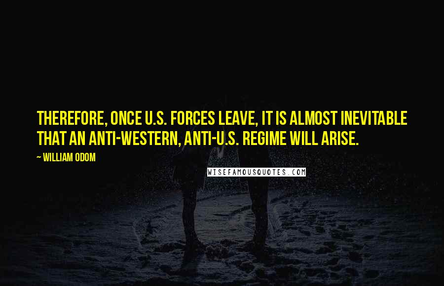 William Odom quotes: Therefore, once U.S. forces leave, it is almost inevitable that an anti-Western, anti-U.S. regime will arise.