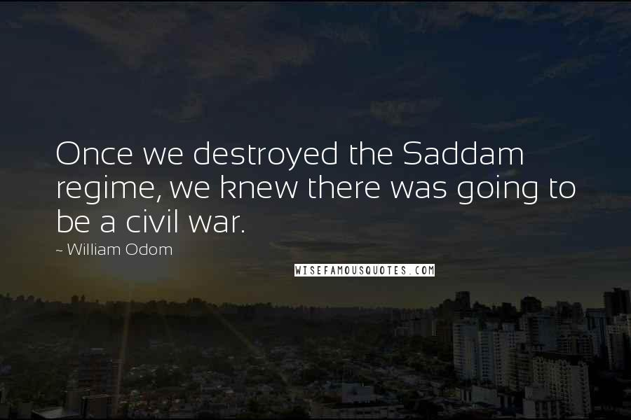 William Odom quotes: Once we destroyed the Saddam regime, we knew there was going to be a civil war.